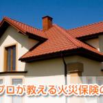FPが教える火災保険選びの基本マニュアル!